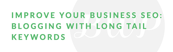 Improve Your Business SEO: Blogging with Long Tail Keywords